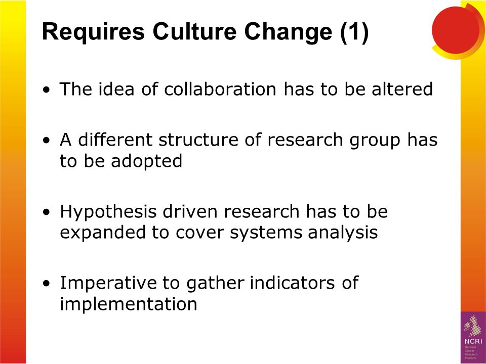 Requires Culture Change (1) The idea of collaboration has to be altered A different structure of research group has to be adopted Hypothesis driven re