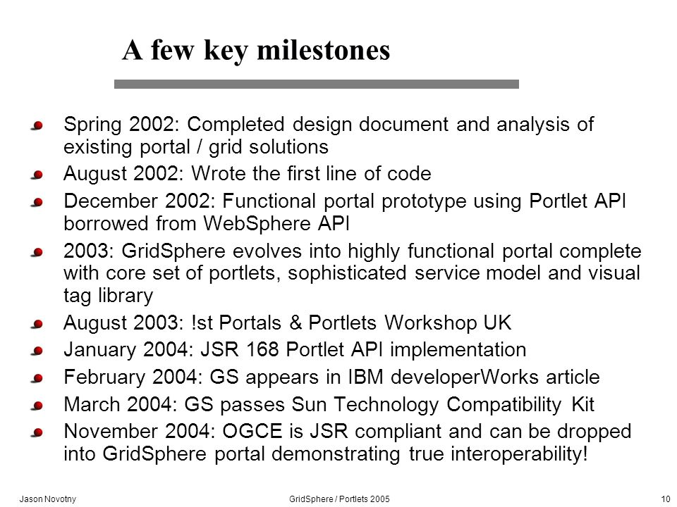 Jason Novotny GridSphere / Portlets 2005 10 A few key milestones Spring 2002: Completed design document and analysis of existing portal / grid solutio
