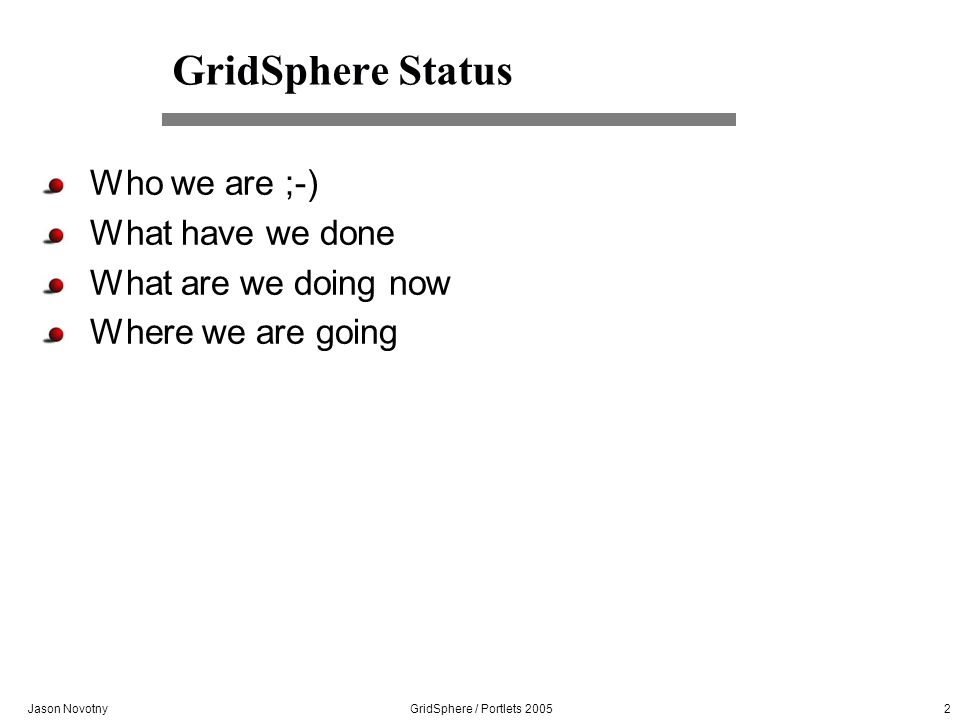 Jason Novotny GridSphere / Portlets 2005 2 GridSphere Status Who we are ;-) What have we done What are we doing now Where we are going