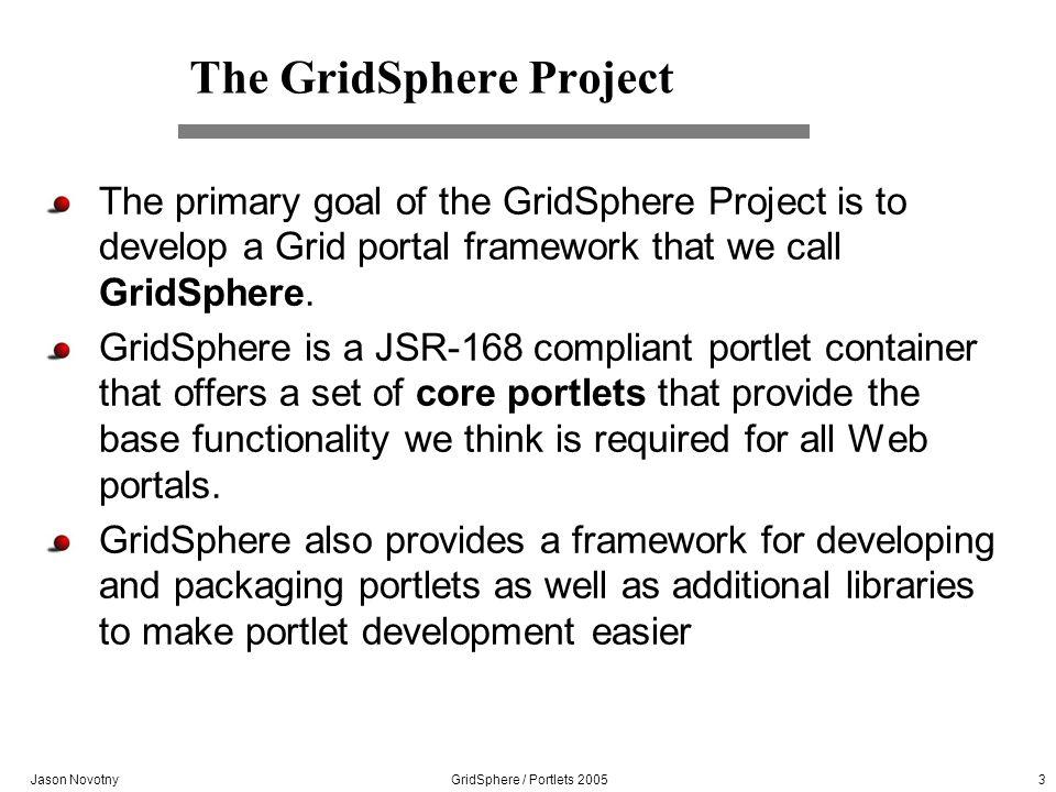 Jason Novotny GridSphere / Portlets 2005 3 The GridSphere Project The primary goal of the GridSphere Project is to develop a Grid portal framework that we call GridSphere.