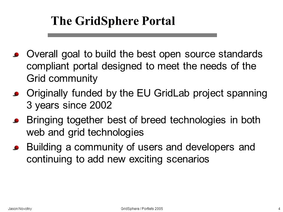 Jason Novotny GridSphere / Portlets 2005 4 The GridSphere Portal Overall goal to build the best open source standards compliant portal designed to meet the needs of the Grid community Originally funded by the EU GridLab project spanning 3 years since 2002 Bringing together best of breed technologies in both web and grid technologies Building a community of users and developers and continuing to add new exciting scenarios