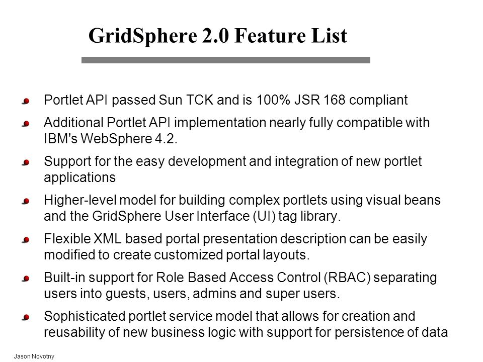 Jason Novotny GridSphere 2.0 Feature List Portlet API passed Sun TCK and is 100% JSR 168 compliant Additional Portlet API implementation nearly fully compatible with IBM s WebSphere 4.2.