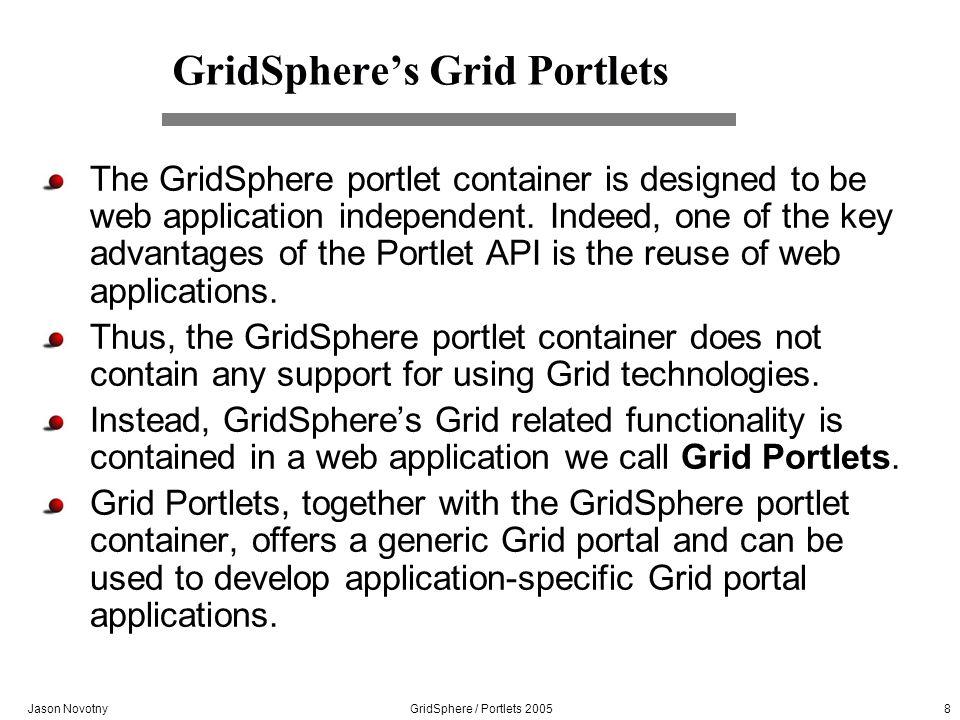 Jason Novotny GridSphere / Portlets 2005 8 GridSpheres Grid Portlets The GridSphere portlet container is designed to be web application independent. I