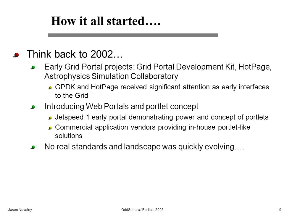 Jason Novotny GridSphere / Portlets 2005 10 A few key milestones Spring 2002: Completed design document and analysis of existing portal / grid solutions August 2002: Wrote the first line of code December 2002: Functional portal prototype using Portlet API borrowed from WebSphere API 2003: GridSphere evolves into highly functional portal complete with core set of portlets, sophisticated service model and visual tag library August 2003: !st Portals & Portlets Workshop UK January 2004: JSR 168 Portlet API implementation February 2004: GS appears in IBM developerWorks article March 2004: GS passes Sun Technology Compatibility Kit November 2004: OGCE is JSR compliant and can be dropped into GridSphere portal demonstrating true interoperability!