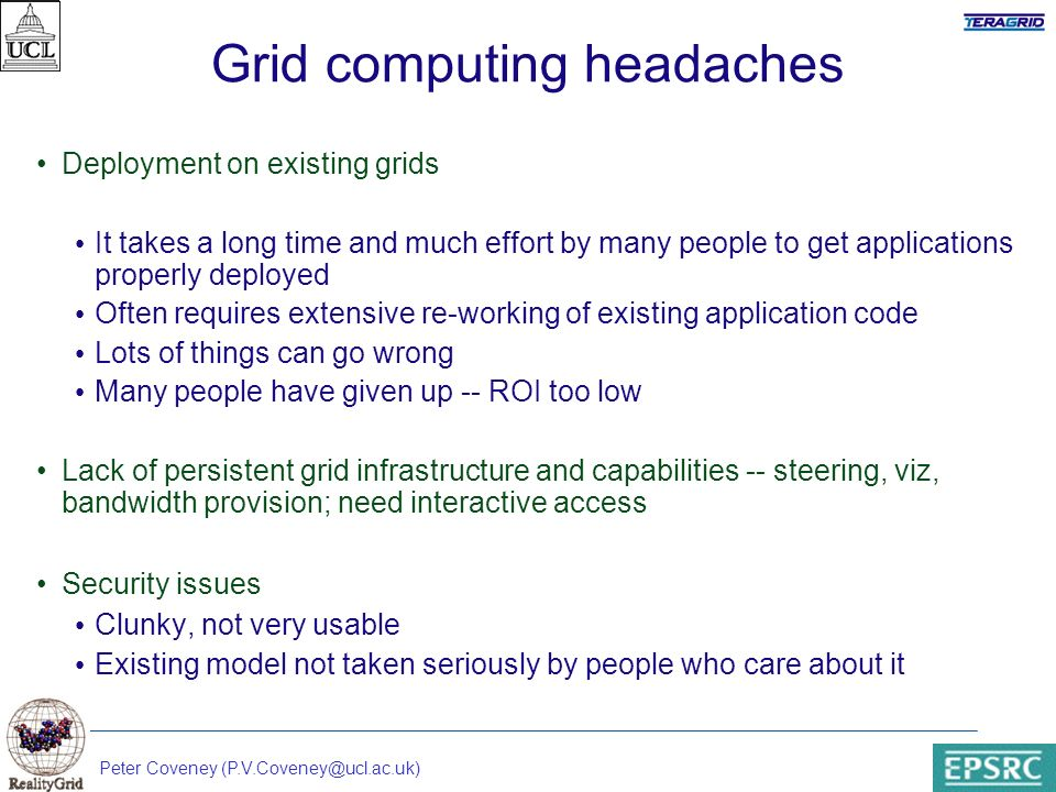 Peter Coveney (P.V.Coveney@ucl.ac.uk) Grid computing headaches Deployment on existing grids It takes a long time and much effort by many people to get applications properly deployed Often requires extensive re-working of existing application code Lots of things can go wrong Many people have given up -- ROI too low Lack of persistent grid infrastructure and capabilities -- steering, viz, bandwidth provision; need interactive access Security issues Clunky, not very usable Existing model not taken seriously by people who care about it