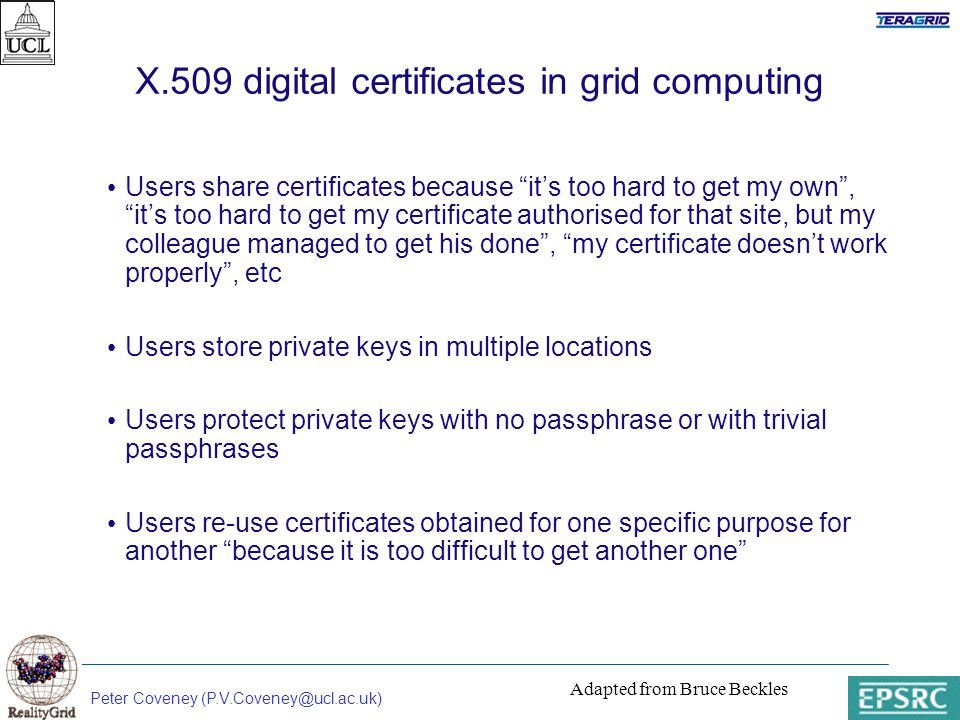 Peter Coveney (P.V.Coveney@ucl.ac.uk) X.509 digital certificates in grid computing Users share certificates because its too hard to get my own, its too hard to get my certificate authorised for that site, but my colleague managed to get his done, my certificate doesnt work properly, etc Users store private keys in multiple locations Users protect private keys with no passphrase or with trivial passphrases Users re-use certificates obtained for one specific purpose for another because it is too difficult to get another one Adapted from Bruce Beckles