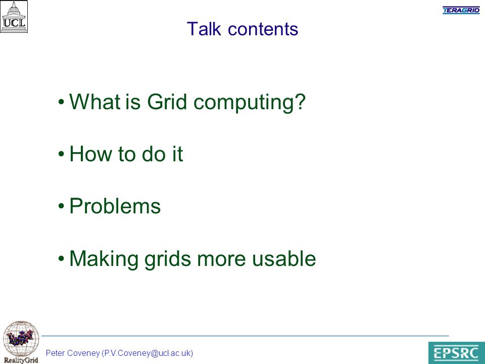 Peter Coveney (P.V.Coveney@ucl.ac.uk) Talk contents What is Grid computing.
