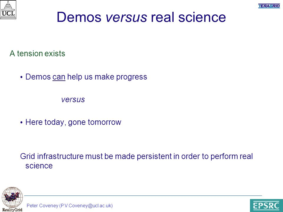 Peter Coveney (P.V.Coveney@ucl.ac.uk) Demos versus real science A tension exists Demos can help us make progress versus Here today, gone tomorrow Grid infrastructure must be made persistent in order to perform real science