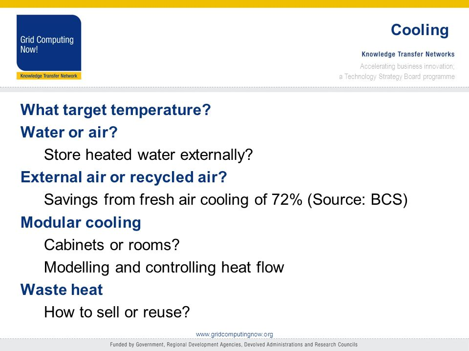 Accelerating business innovation; a Technology Strategy Board programme www.gridcomputingnow.org Cooling What target temperature.