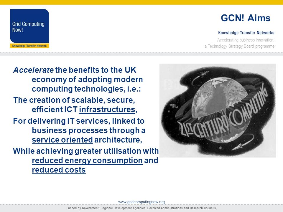 Accelerating business innovation; a Technology Strategy Board programme www.gridcomputingnow.org Knowledge Transfer Network Part of the Technology Strategy Boards Innovation Programme Run by Intellect, NeSC and CNR Activities Web platform; user case studies; events; webinars; active sector and regional programme Communities of Practice Green IT (including MBE KTN, BCS, …) Transport Modelling, Grids in Health, Public sector IT, …
