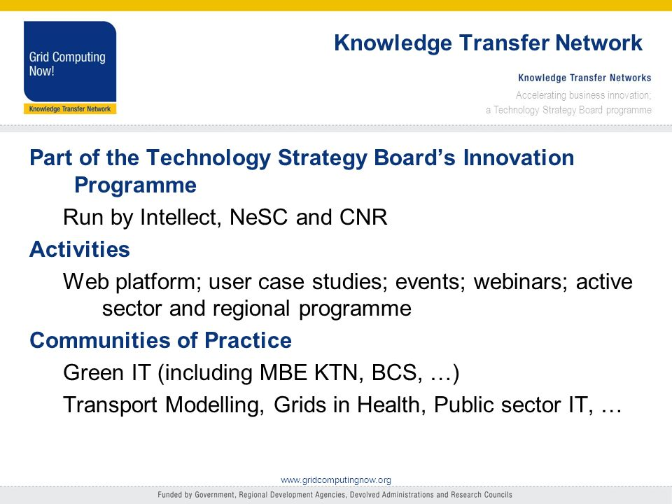 Accelerating business innovation; a Technology Strategy Board programme www.gridcomputingnow.org Aims for this session To expand our community of practice Stimulate discussion Share knowledge Form relationships Suggest a best practices document Input to policy (Unis, RCs, government) Want to learn as much as inform