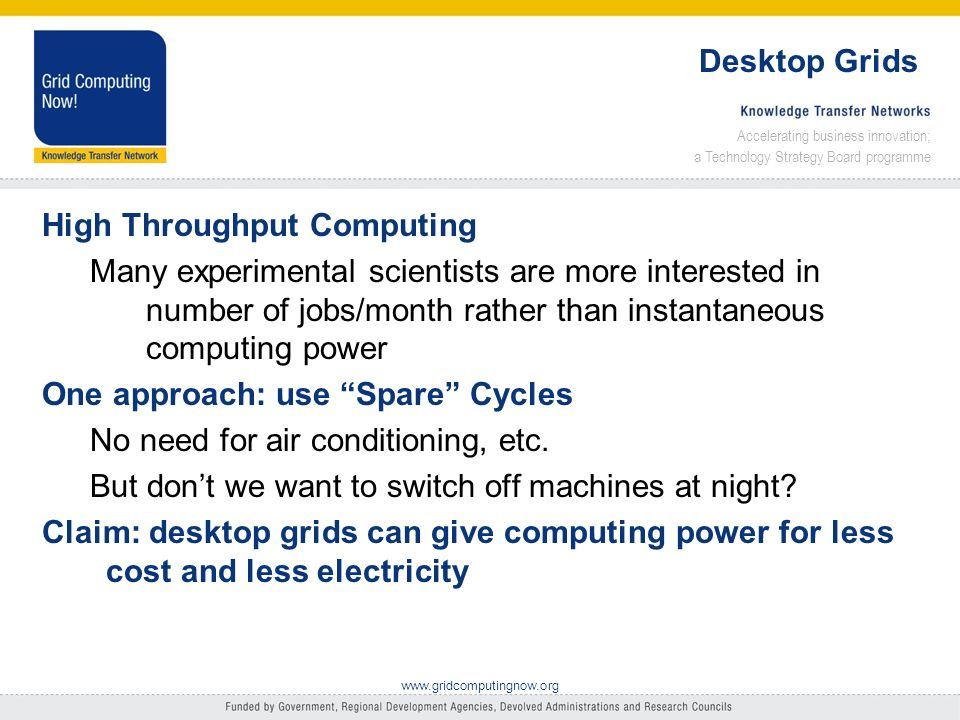 Accelerating business innovation; a Technology Strategy Board programme www.gridcomputingnow.org Desktop Grids High Throughput Computing Many experimental scientists are more interested in number of jobs/month rather than instantaneous computing power One approach: use Spare Cycles No need for air conditioning, etc.