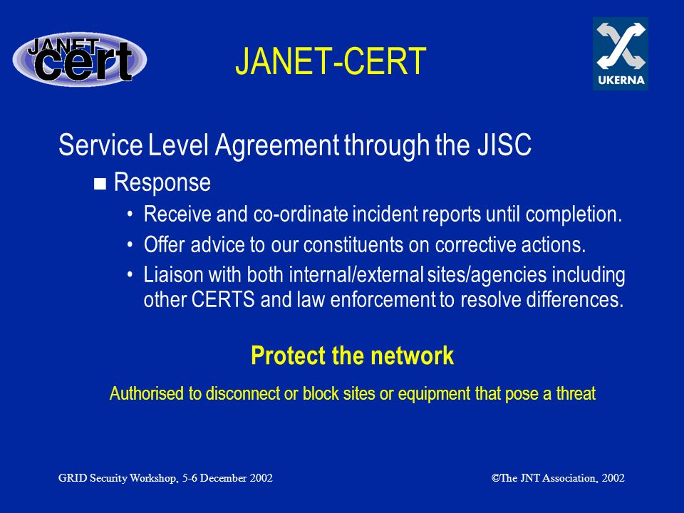 GRID Security Workshop, 5-6 December 2002©The JNT Association, 2002 JANET-CERT Information We provide two mailing lists providing information (CERT Contacts) –UK-Security-Announce (Read only external to CERT) »CERT advisories of new threats/solutions or announcements –UK-Security (Cert Contacts and related recommended constituents) »Security related discussion and the information provided above.