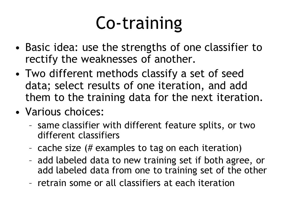 Co-training Basic idea: use the strengths of one classifier to rectify the weaknesses of another. Two different methods classify a set of seed data; s