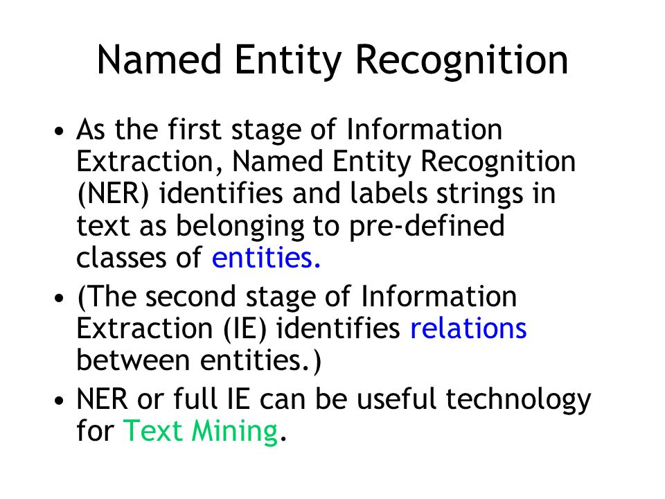 Named Entity Recognition As the first stage of Information Extraction, Named Entity Recognition (NER) identifies and labels strings in text as belongi