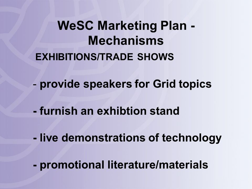 WeSC Marketing Plan - Mechanisms - provide speakers for Grid topics - furnish an exhibtion stand - live demonstrations of technology - promotional literature/materials EXHIBITIONS/TRADE SHOWS