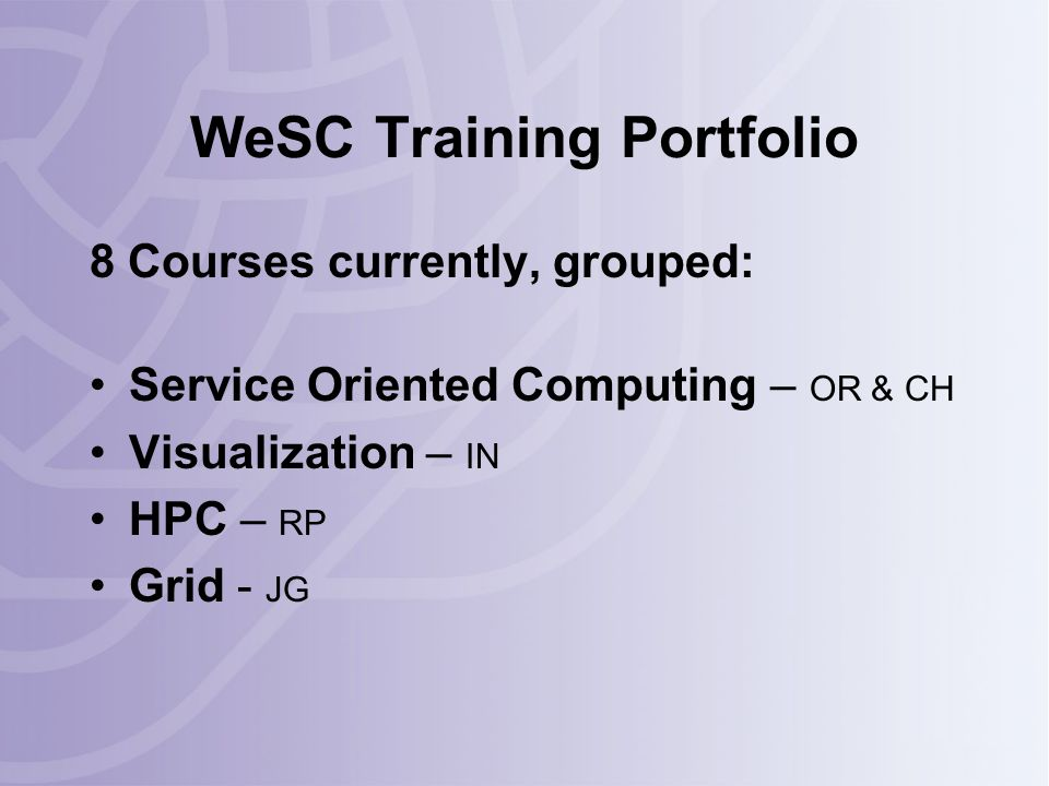 WeSC Training Portfolio 8 Courses currently, grouped: Service Oriented Computing – OR & CH Visualization – IN HPC – RP Grid - JG