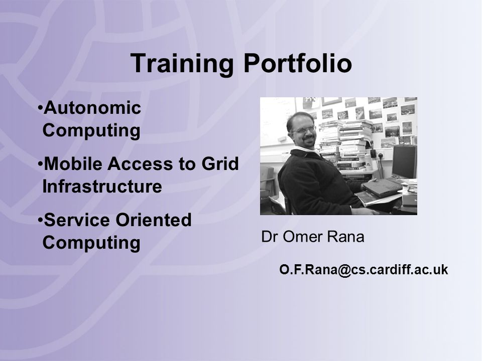Training Portfolio Dr Omer Rana O.F.Rana@cs.cardiff.ac.uk Autonomic Computing Mobile Access to Grid Infrastructure Service Oriented Computing