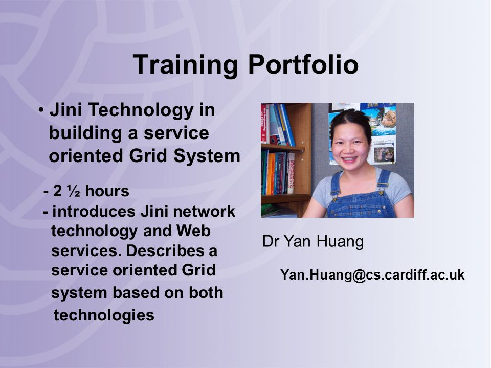 Training Portfolio Dr Yan Huang Yan.Huang@cs.cardiff.ac.uk Jini Technology in building a service oriented Grid System - 2 ½ hours - introduces Jini network technology and Web services.
