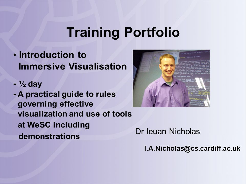 Training Portfolio Dr Ieuan Nicholas I.A.Nicholas@cs.cardiff.ac.uk Introduction to Immersive Visualisation - ½ day - A practical guide to rules governing effective visualization and use of tools at WeSC including demonstrations