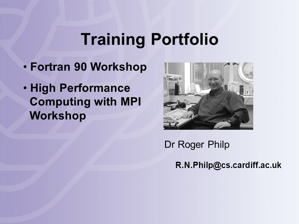 Training Portfolio Dr Roger Philp R.N.Philp@cs.cardiff.ac.uk Fortran 90 Workshop High Performance Computing with MPI Workshop