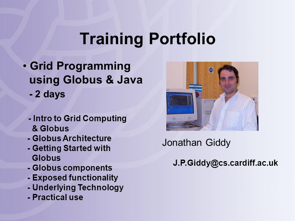 Training Portfolio Jonathan Giddy J.P.Giddy@cs.cardiff.ac.uk Grid Programming using Globus & Java - 2 days - Intro to Grid Computing & Globus - Globus Architecture - Getting Started with Globus - Globus components - Exposed functionality - Underlying Technology - Practical use