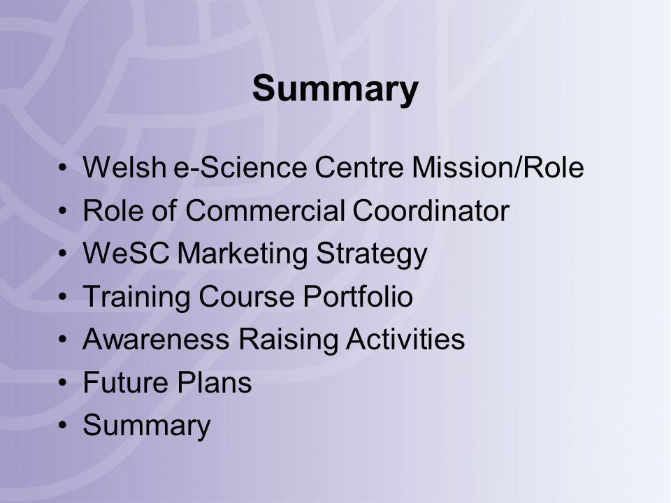 Summary Welsh e-Science Centre Mission/Role Role of Commercial Coordinator WeSC Marketing Strategy Training Course Portfolio Awareness Raising Activities Future Plans Summary