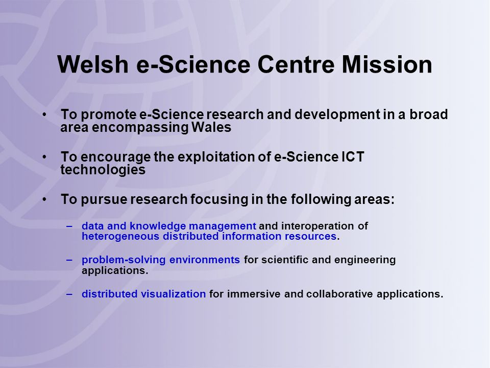 Welsh e-Science Centre Mission To promote e-Science research and development in a broad area encompassing Wales To encourage the exploitation of e-Science ICT technologies To pursue research focusing in the following areas: –data and knowledge management and interoperation of heterogeneous distributed information resources.