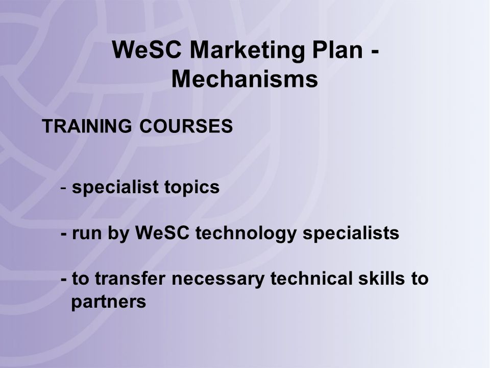 WeSC Marketing Plan - Mechanisms - specialist topics - run by WeSC technology specialists - to transfer necessary technical skills to partners TRAINING COURSES