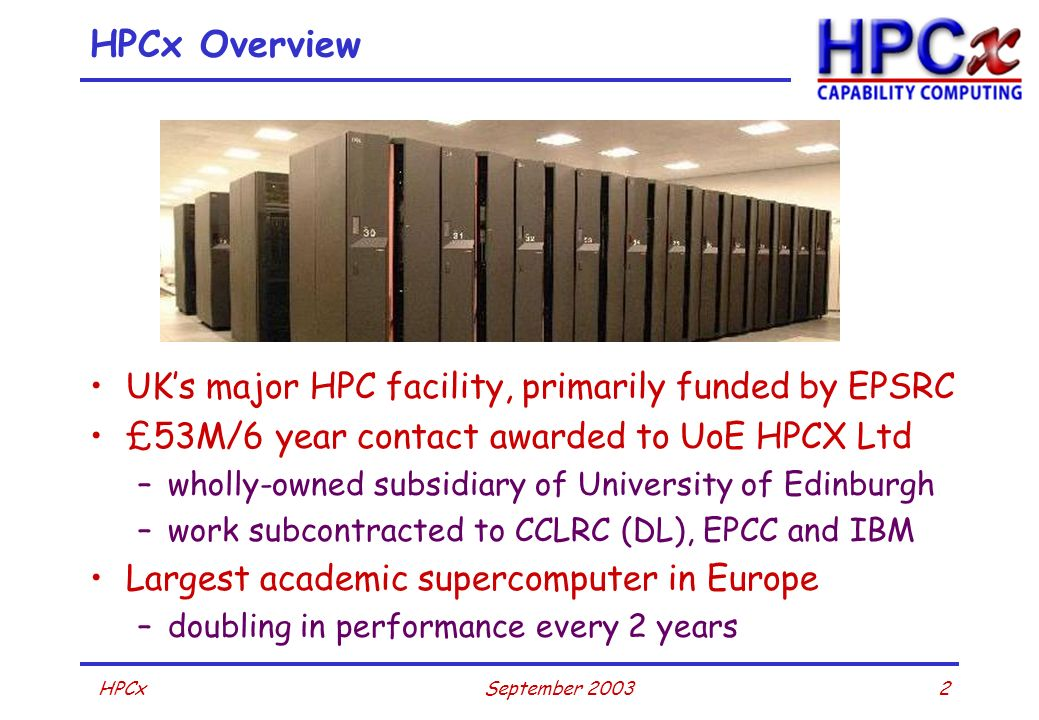 2September 2003HPCx HPCx Overview UKs major HPC facility, primarily funded by EPSRC £53M/6 year contact awarded to UoE HPCX Ltd –wholly-owned subsidia