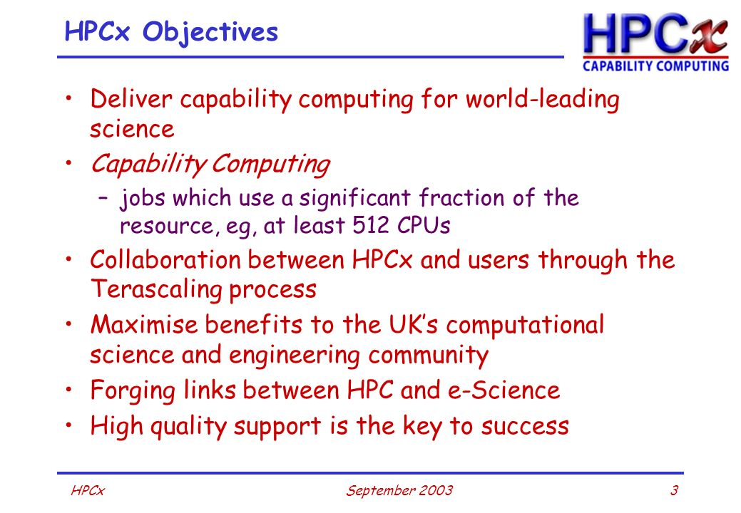 3September 2003HPCx HPCx Objectives Deliver capability computing for world-leading science Capability Computing –jobs which use a significant fraction of the resource, eg, at least 512 CPUs Collaboration between HPCx and users through the Terascaling process Maximise benefits to the UKs computational science and engineering community Forging links between HPC and e-Science High quality support is the key to success