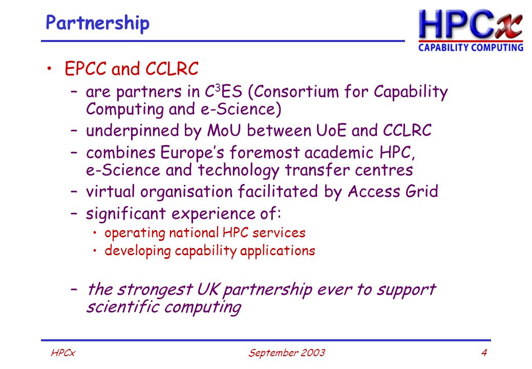4September 2003HPCx Partnership EPCC and CCLRC –are partners in C 3 ES (Consortium for Capability Computing and e-Science) –underpinned by MoU between