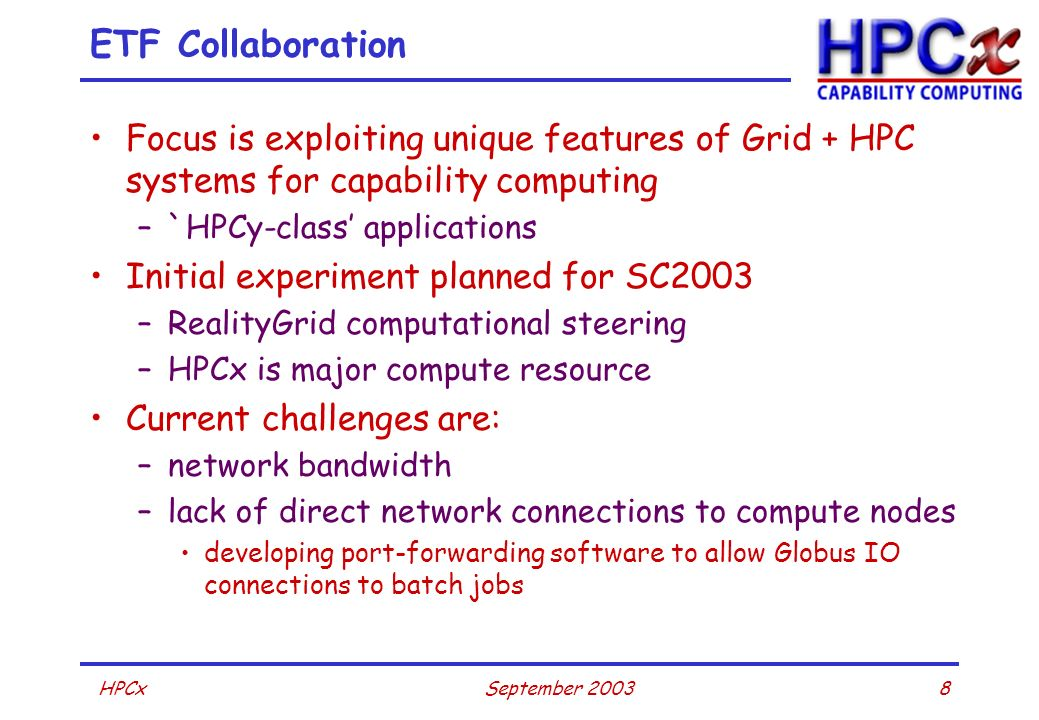 8September 2003HPCx ETF Collaboration Focus is exploiting unique features of Grid + HPC systems for capability computing –`HPCy-class applications Ini