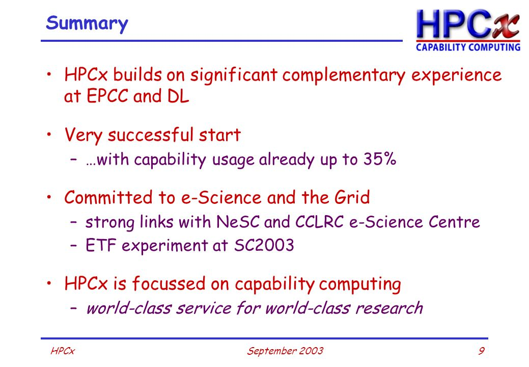 9September 2003HPCx Summary HPCx builds on significant complementary experience at EPCC and DL Very successful start –…with capability usage already u
