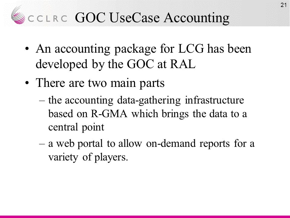 21 GOC UseCase Accounting An accounting package for LCG has been developed by the GOC at RAL There are two main parts –the accounting data-gathering infrastructure based on R-GMA which brings the data to a central point –a web portal to allow on-demand reports for a variety of players.