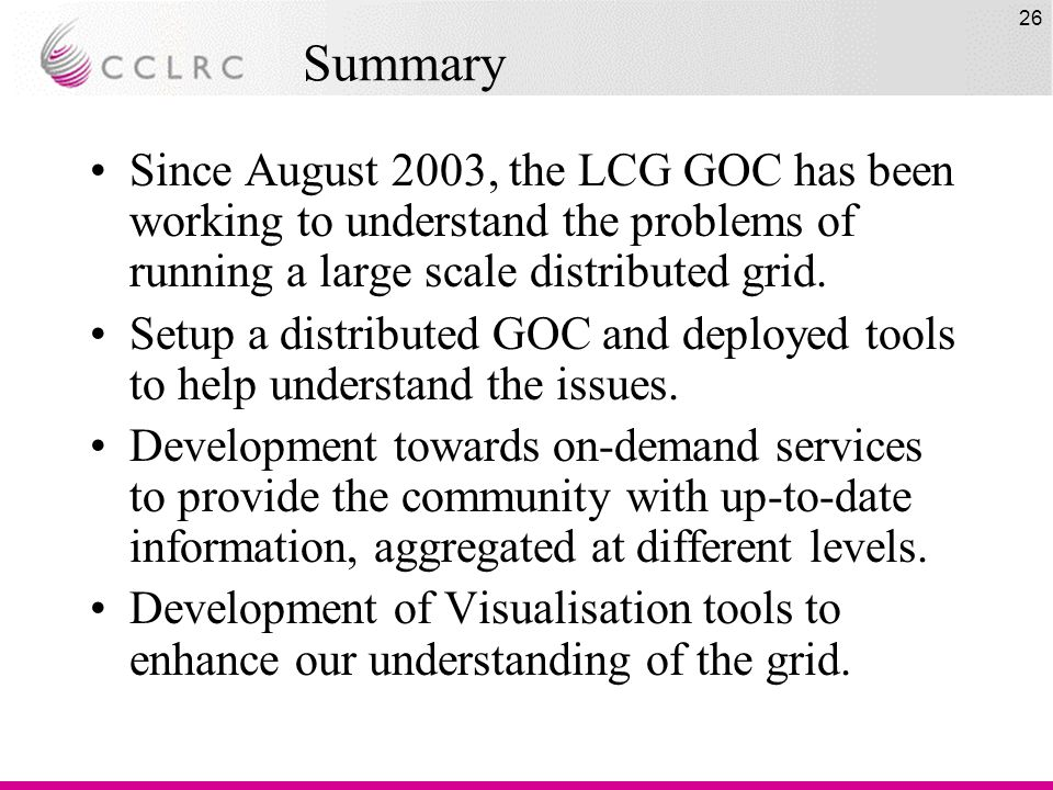 26 Summary Since August 2003, the LCG GOC has been working to understand the problems of running a large scale distributed grid.
