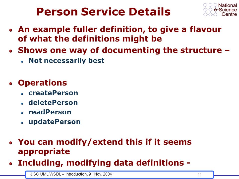 JISC UML/WSDL – Introduction, 9 th Nov. 200411 Person Service Details An example fuller definition, to give a flavour of what the definitions might be