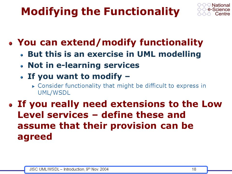 JISC UML/WSDL – Introduction, 9 th Nov. 200418 Modifying the Functionality You can extend/modify functionality But this is an exercise in UML modellin