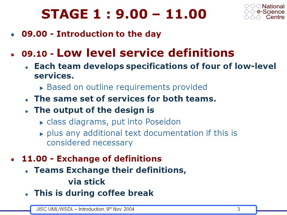 JISC UML/WSDL – Introduction, 9 th Nov. 20043 STAGE 1 : 9.00 – 11.00 09.00 - Introduction to the day 09.10 - Low level service definitions Each team d