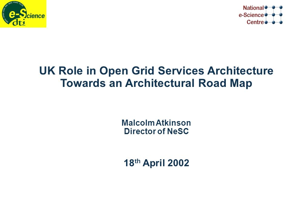 UK Role in Open Grid Services Architecture Towards an Architectural Road Map Malcolm Atkinson Director of NeSC 18 th April 2002
