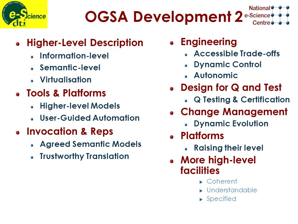 OGSA Development 2 Higher-Level Description Information-level Semantic-level Virtualisation Tools & Platforms Higher-level Models User-Guided Automation Invocation & Reps Agreed Semantic Models Trustworthy Translation Engineering Accessible Trade-offs Dynamic Control Autonomic Design for Q and Test Q Testing & Certification Change Management Dynamic Evolution Platforms Raising their level More high-level facilities Coherent Understandable Specified