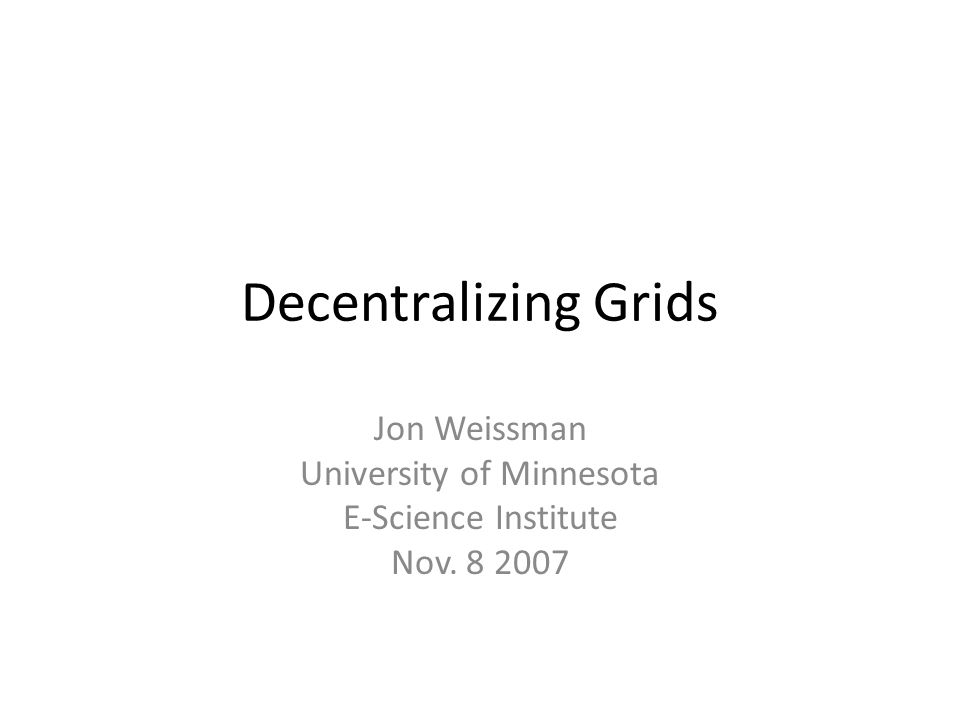 Decentralizing Grids Jon Weissman University of Minnesota E-Science Institute Nov. 8 2007