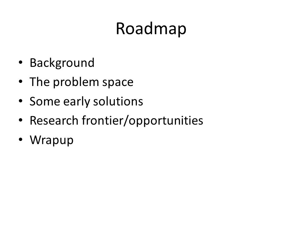 Roadmap Background The problem space Some early solutions Research frontier/opportunities Wrapup