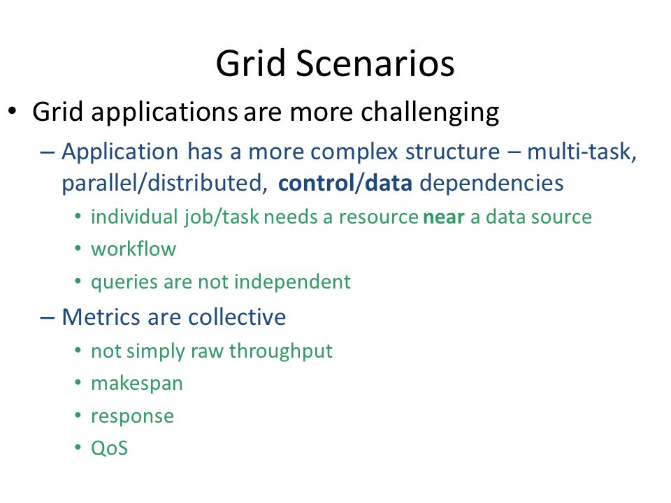 Grid Scenarios Grid applications are more challenging – Application has a more complex structure – multi-task, parallel/distributed, control/data dependencies individual job/task needs a resource near a data source workflow queries are not independent – Metrics are collective not simply raw throughput makespan response QoS