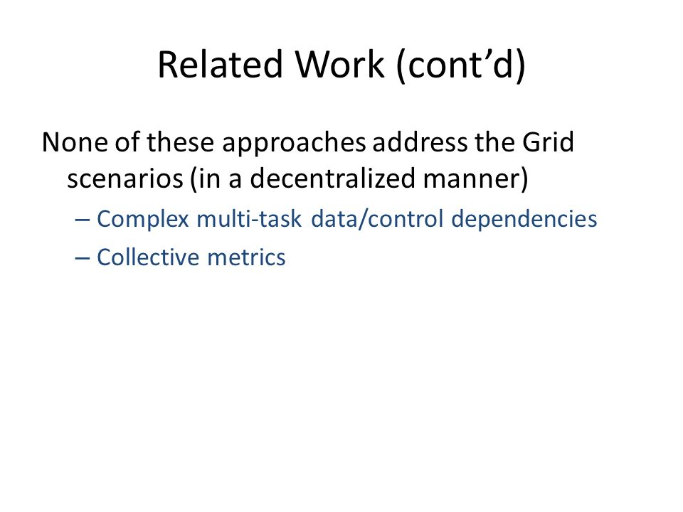 Related Work (contd) None of these approaches address the Grid scenarios (in a decentralized manner) – Complex multi-task data/control dependencies – Collective metrics