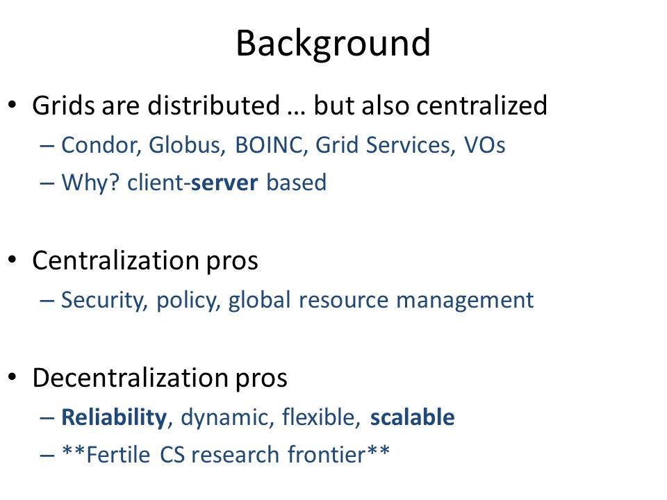 Background Grids are distributed … but also centralized – Condor, Globus, BOINC, Grid Services, VOs – Why.