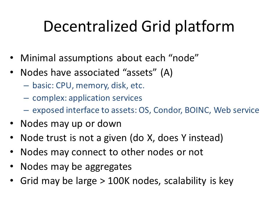 Decentralized Grid platform Minimal assumptions about each node Nodes have associated assets (A) – basic: CPU, memory, disk, etc.