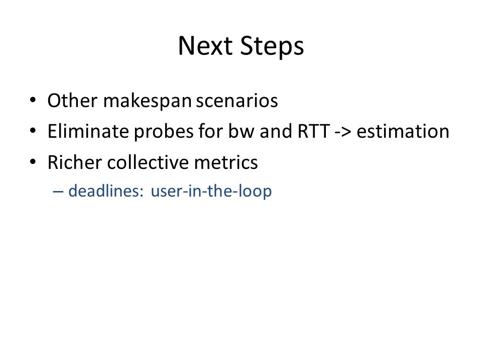 Next Steps Other makespan scenarios Eliminate probes for bw and RTT -> estimation Richer collective metrics – deadlines: user-in-the-loop