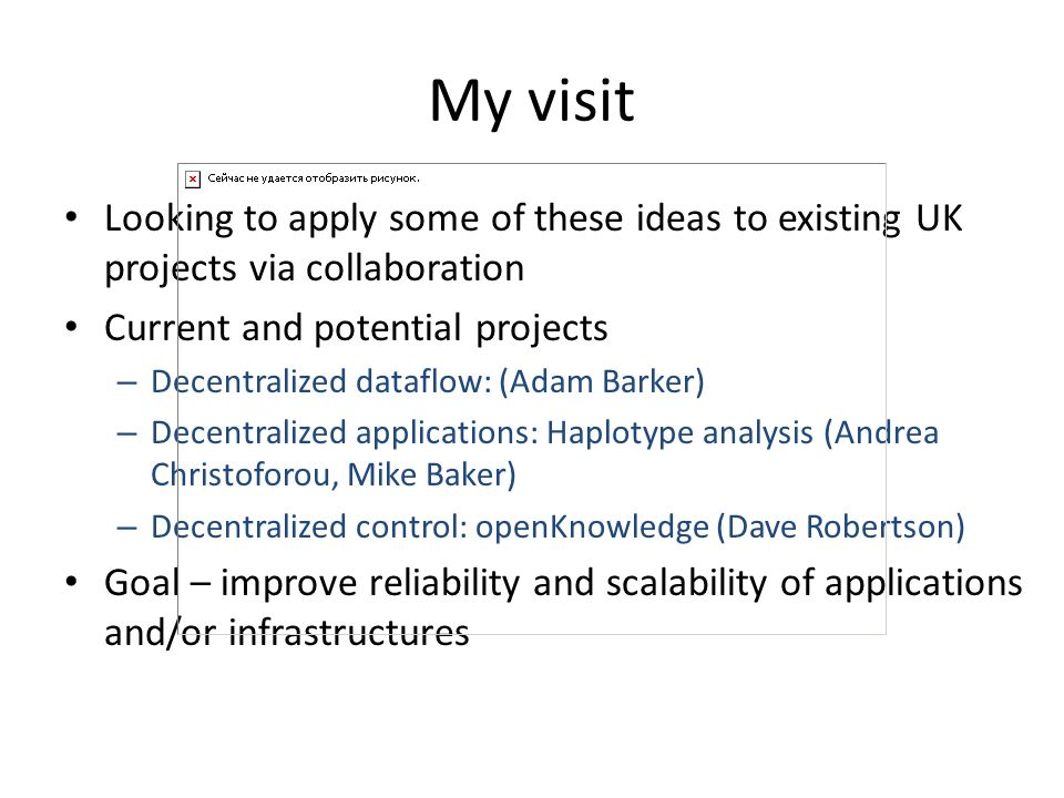 My visit Looking to apply some of these ideas to existing UK projects via collaboration Current and potential projects – Decentralized dataflow: (Adam Barker) – Decentralized applications: Haplotype analysis (Andrea Christoforou, Mike Baker) – Decentralized control: openKnowledge (Dave Robertson) Goal – improve reliability and scalability of applications and/or infrastructures
