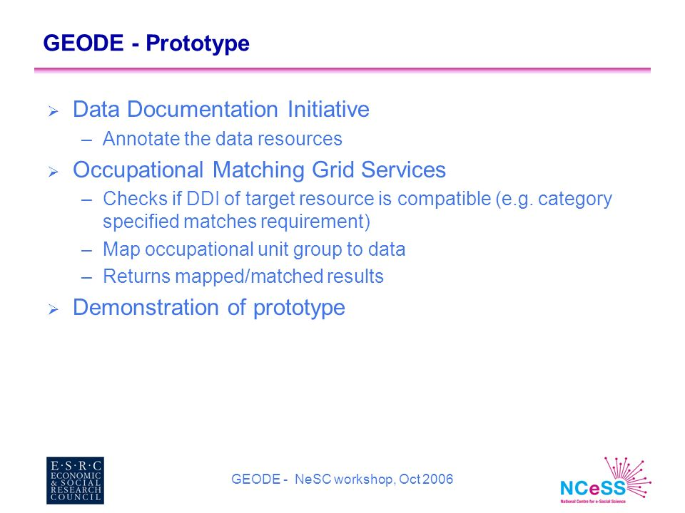 GEODE - NeSC workshop, Oct 2006 GEODE - Prototype Data Documentation Initiative –Annotate the data resources Occupational Matching Grid Services –Checks if DDI of target resource is compatible (e.g.